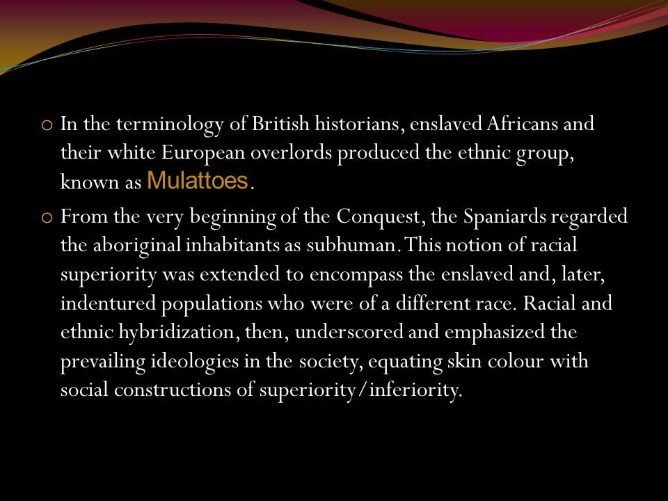 o In the terminology of British historians, enslaved Africans and their white European overlords produced the ethnic group, known as Mulattoes.
