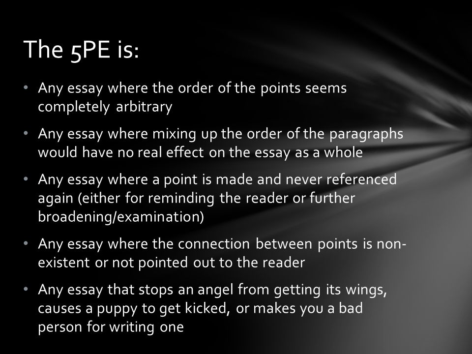 Any essay where the order of the points seems completely arbitrary Any essay where mixing up the order of the paragraphs would have no real effect on the essay as a whole Any essay where a point is made and never referenced again (either for reminding the reader or further broadening/examination) Any essay where the connection between points is non- existent or not pointed out to the reader Any essay that stops an angel from getting its wings, causes a puppy to get kicked, or makes you a bad person for writing one The 5PE is: