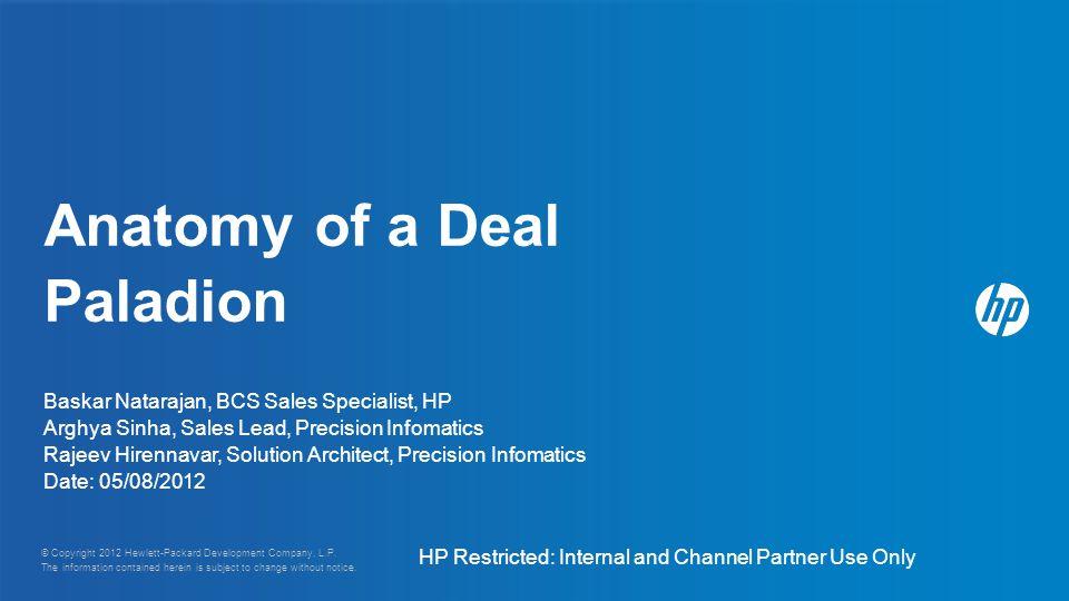 Anatomy of a Deal Paladion Baskar Natarajan, BCS Sales Specialist, HP Arghya Sinha, Sales Lead, Precision Infomatics Rajeev Hirennavar, Solution Architect, Precision Infomatics Date: 05/08/2012 © Copyright 2012 Hewlett-Packard Development Company, L.P.
