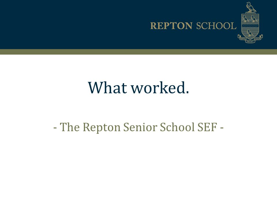 What worked. - The Repton Senior School SEF -