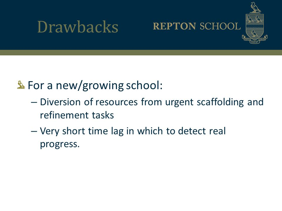 Drawbacks For a new/growing school: – Diversion of resources from urgent scaffolding and refinement tasks – Very short time lag in which to detect real progress.