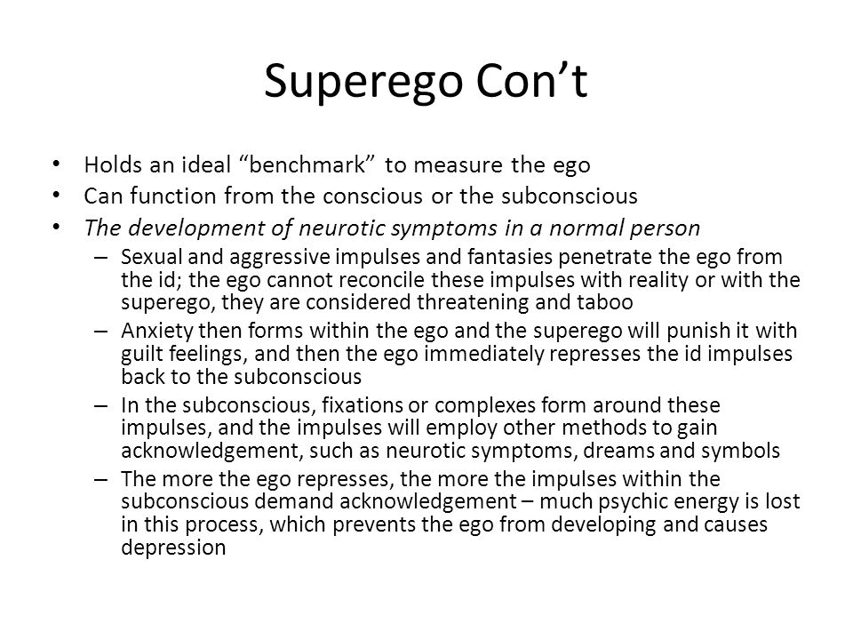 Superego Con't Holds an ideal benchmark to measure the ego Can function from the conscious or the subconscious The development of neurotic symptoms in a normal person – Sexual and aggressive impulses and fantasies penetrate the ego from the id; the ego cannot reconcile these impulses with reality or with the superego, they are considered threatening and taboo – Anxiety then forms within the ego and the superego will punish it with guilt feelings, and then the ego immediately represses the id impulses back to the subconscious – In the subconscious, fixations or complexes form around these impulses, and the impulses will employ other methods to gain acknowledgement, such as neurotic symptoms, dreams and symbols – The more the ego represses, the more the impulses within the subconscious demand acknowledgement – much psychic energy is lost in this process, which prevents the ego from developing and causes depression