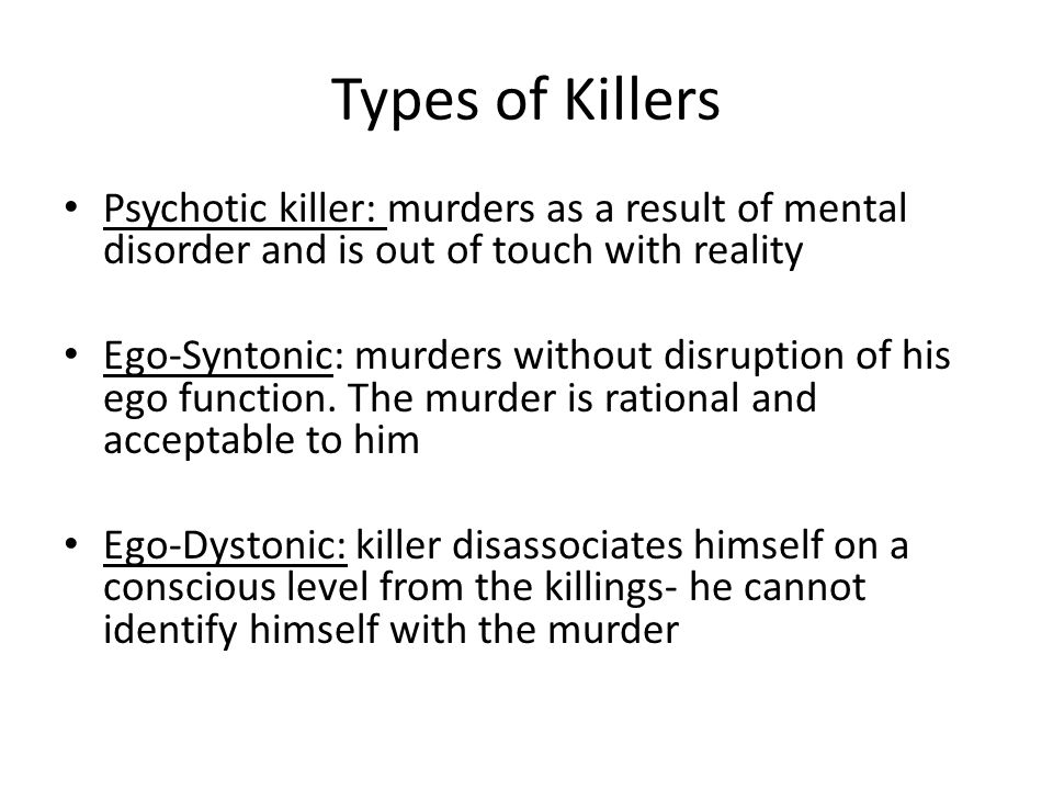 Types of Killers Psychotic killer: murders as a result of mental disorder and is out of touch with reality Ego-Syntonic: murders without disruption of his ego function.