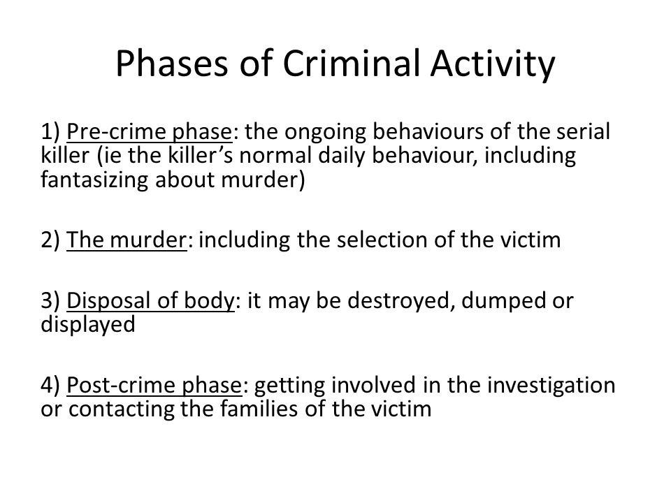 Phases of Criminal Activity 1) Pre-crime phase: the ongoing behaviours of the serial killer (ie the killer's normal daily behaviour, including fantasizing about murder) 2) The murder: including the selection of the victim 3) Disposal of body: it may be destroyed, dumped or displayed 4) Post-crime phase: getting involved in the investigation or contacting the families of the victim