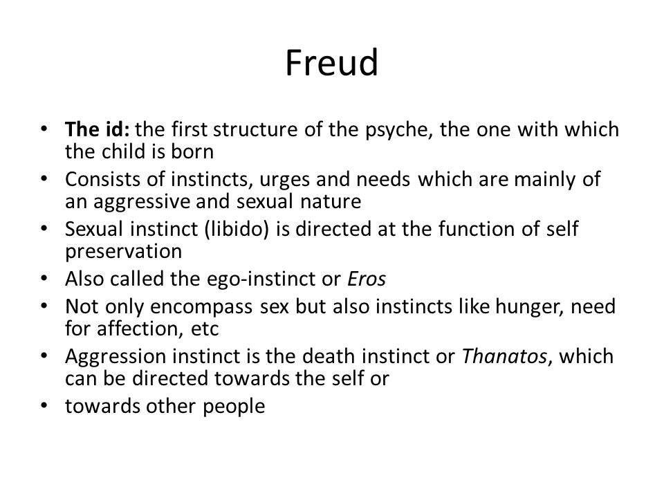 ID con't The id functions only according to the pleasure principle Wants own pleasure satisfied immediately The id knows no logic, time, morality, or censorship – agrees to everything Primary process thinking (primitive and pre-logical thoughts) takes place in the id The id is based within the subconscious which is not only the home of aggressive and sexual urges, but everything that is unacceptable to the ego is repressed to the id The subconscious cannot directly communicate with ego, because the ego does not want to hear its complaints and demands; they communicate through dreams, symbols, and symptoms