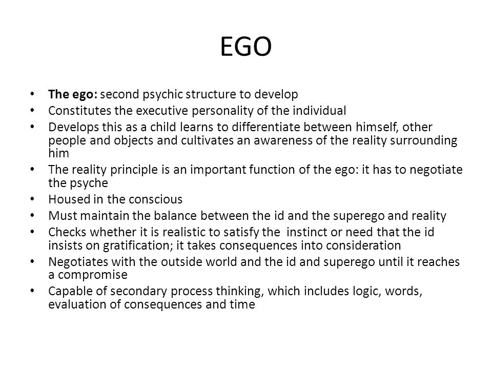 EGO Con't Uses defense mechanisms to assist in keeping the balance between the id, the superego, and reality One of the most important defense mechanisms is repression; when the ego becomes aware of a threatening instinct from within the id because it is in conflict with reality or the superego, the ego represses that instinct or urge or fantasy back to the subconscious and ignores it, or it may employ another defense mechanism Defense mechanisms differ according to their level of maturity: narcissistic defense mechanisms are very primitive (include denial, distortion, primitive idealization, projection, and splitting); immature defense mechanisms include acting out, blocking, hypochondria, identification, introjection, passive-aggressiveness, projection, regression, schizoid fantasies, somatization, and a turning against the self; neurotic defenses are control, displacement, dissociation, externalization, inhibitions, intellectualization, isolation, rationalism, reaction-formation, repression, sexualizing, and undoing; mature defense mechanisms are altruism, anticipation, abstinence, humor, sublimation and postponement Develops continuously, but various factors can delay or retard its development The id or superego can be so overpowering that one of the two completely dominates the ego