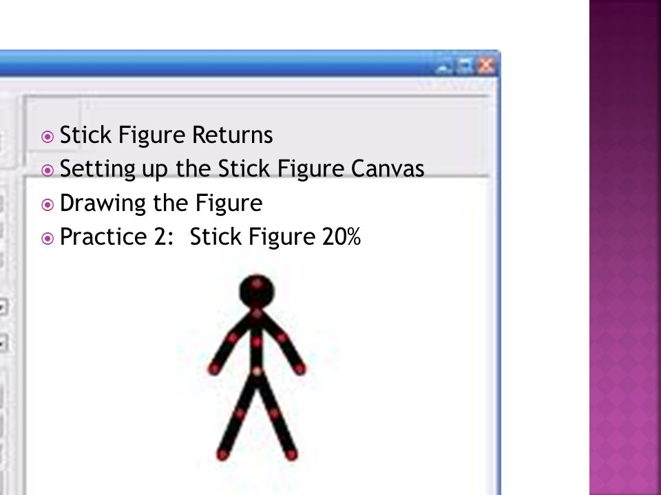  Stick Figure Returns  Setting up the Stick Figure Canvas  Drawing the Figure  Practice 2: Stick Figure 20%
