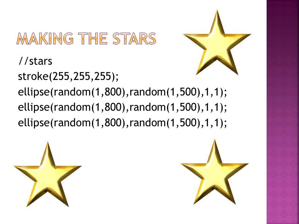 //stars stroke(255,255,255); ellipse(random(1,800),random(1,500),1,1);