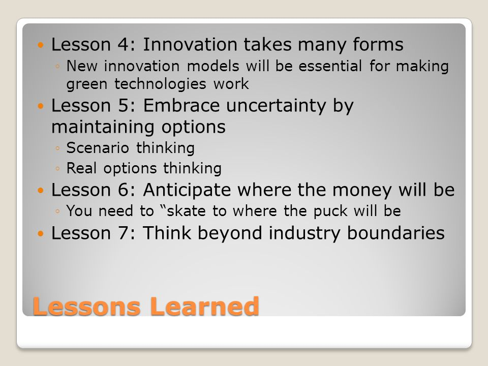 Lessons Learned Lesson 4: Innovation takes many forms ◦New innovation models will be essential for making green technologies work Lesson 5: Embrace uncertainty by maintaining options ◦Scenario thinking ◦Real options thinking Lesson 6: Anticipate where the money will be ◦You need to skate to where the puck will be Lesson 7: Think beyond industry boundaries