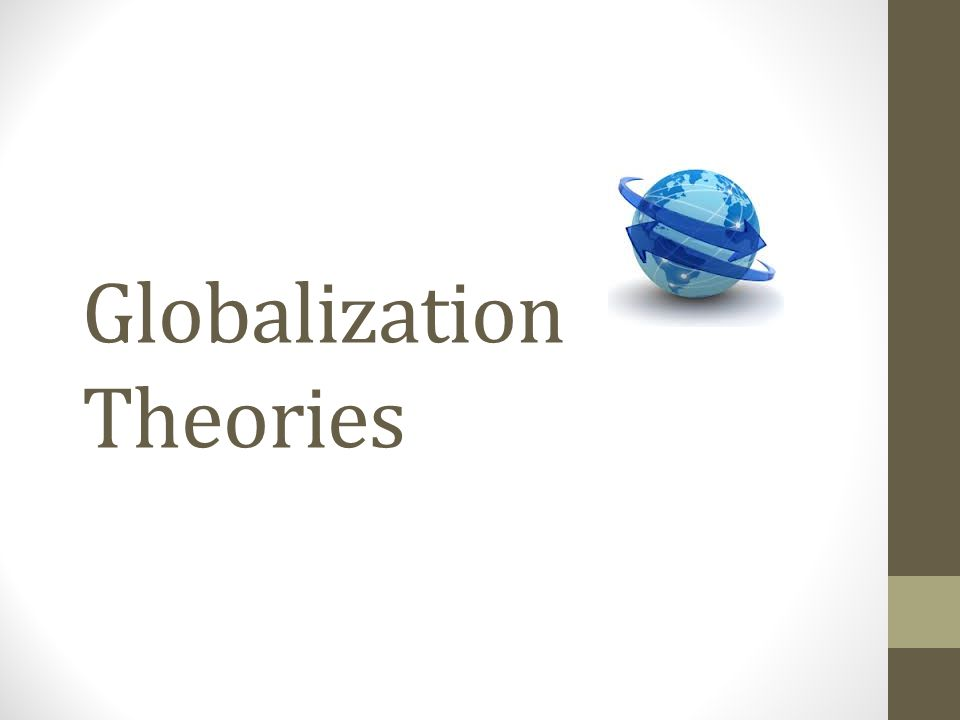 Theories Globalisms Ideologies about globalization Categories are broad Encompass economic, political, cultural, environmental elements Objectives Identify values Institute agenda Influence policies ¤