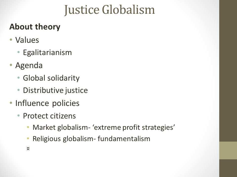 About theory Values Egalitarianism Agenda Global solidarity Distributive justice Influence policies Protect citizens Market globalism- 'extreme profit