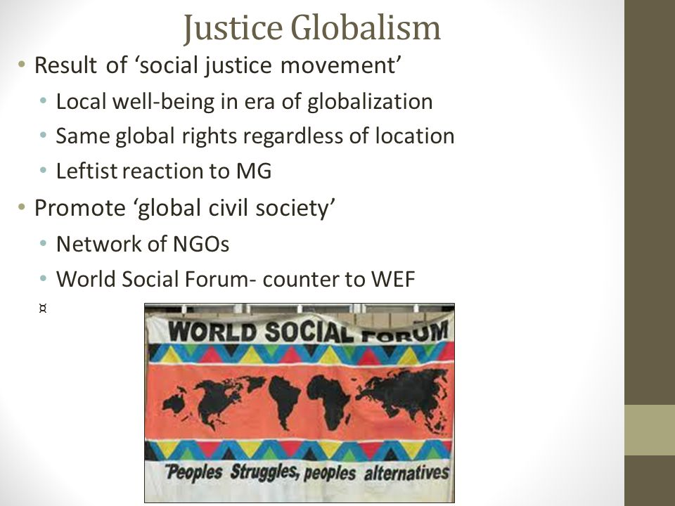 Justice Globalism Result of 'social justice movement' Local well-being in era of globalization Same global rights regardless of location Leftist reaction to MG Promote 'global civil society' Network of NGOs World Social Forum- counter to WEF ¤