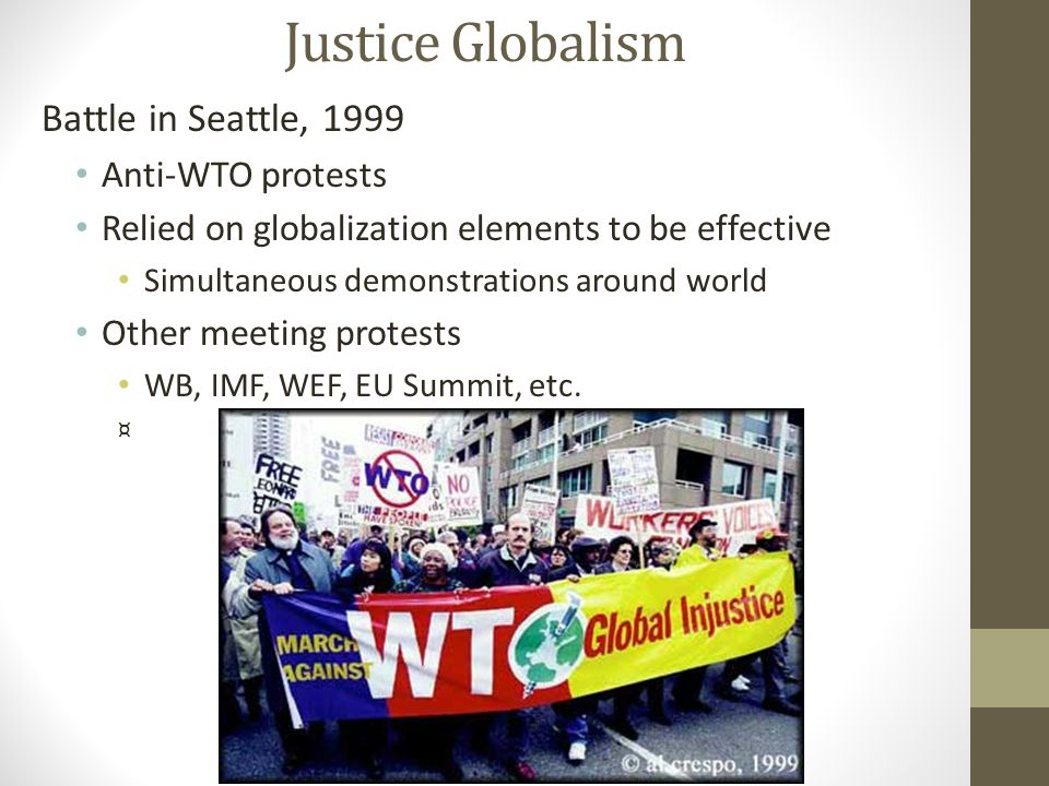 Justice Globalism Battle in Seattle, 1999 Anti-WTO protests Relied on globalization elements to be effective Simultaneous demonstrations around world Other meeting protests WB, IMF, WEF, EU Summit, etc.
