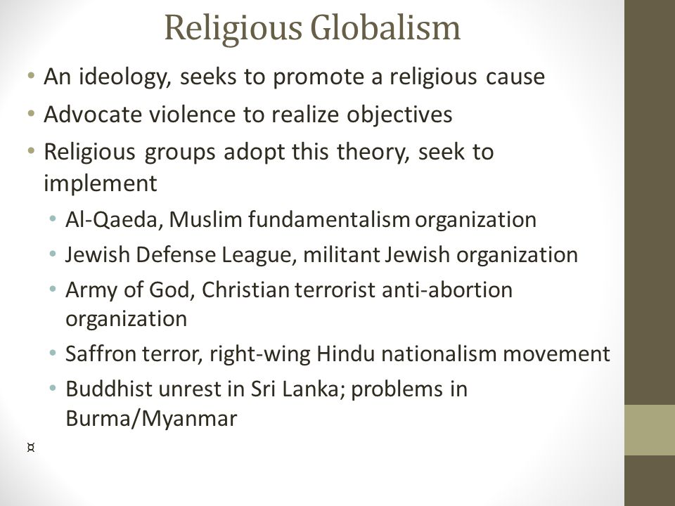 Religious Globalism An ideology, seeks to promote a religious cause Advocate violence to realize objectives Religious groups adopt this theory, seek t
