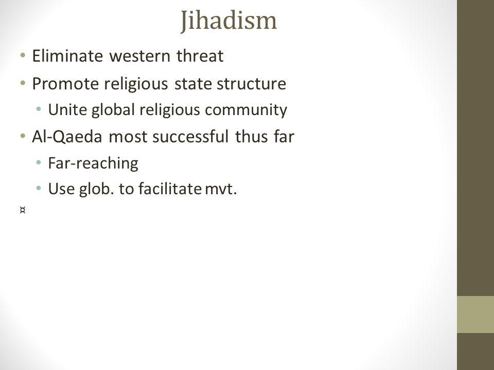 Jihadism Eliminate western threat Promote religious state structure Unite global religious community Al-Qaeda most successful thus far Far-reaching Us