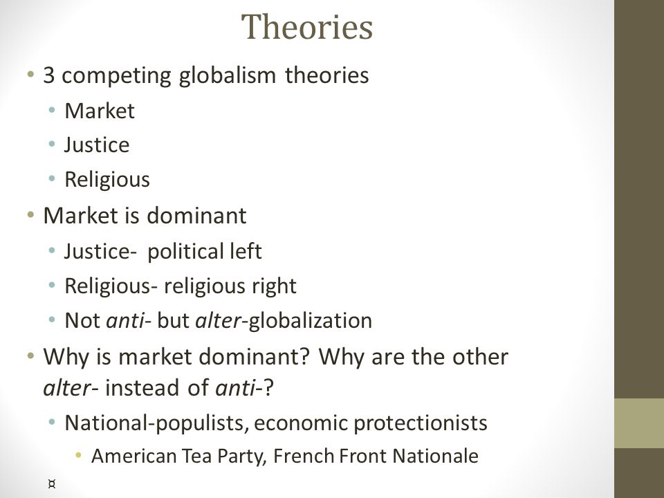 Theories 3 competing globalism theories Market Justice Religious Market is dominant Justice- political left Religious- religious right Not anti- but alter-globalization Why is market dominant.