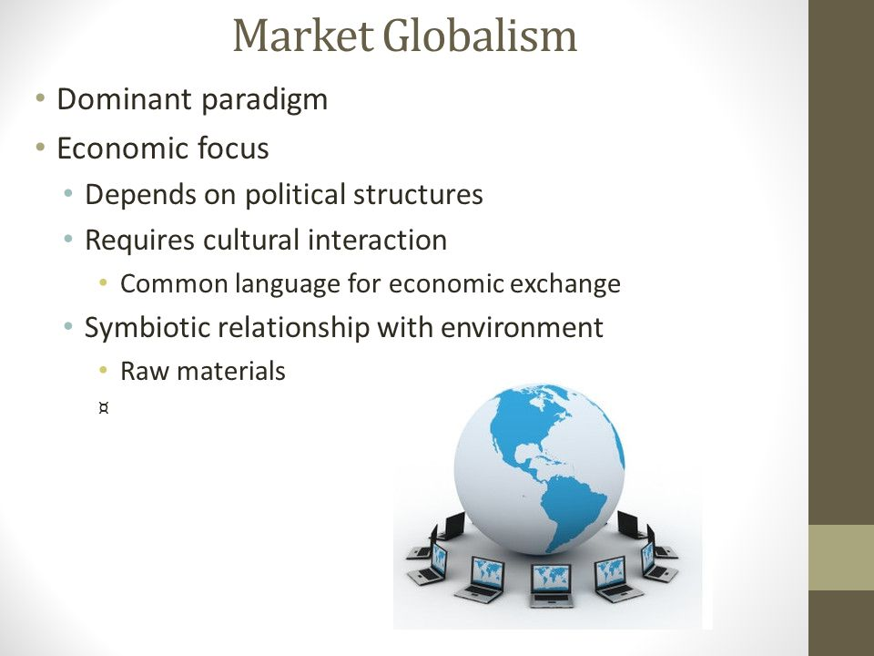 Market Globalism Dominant paradigm Economic focus Depends on political structures Requires cultural interaction Common language for economic exchange Symbiotic relationship with environment Raw materials ¤
