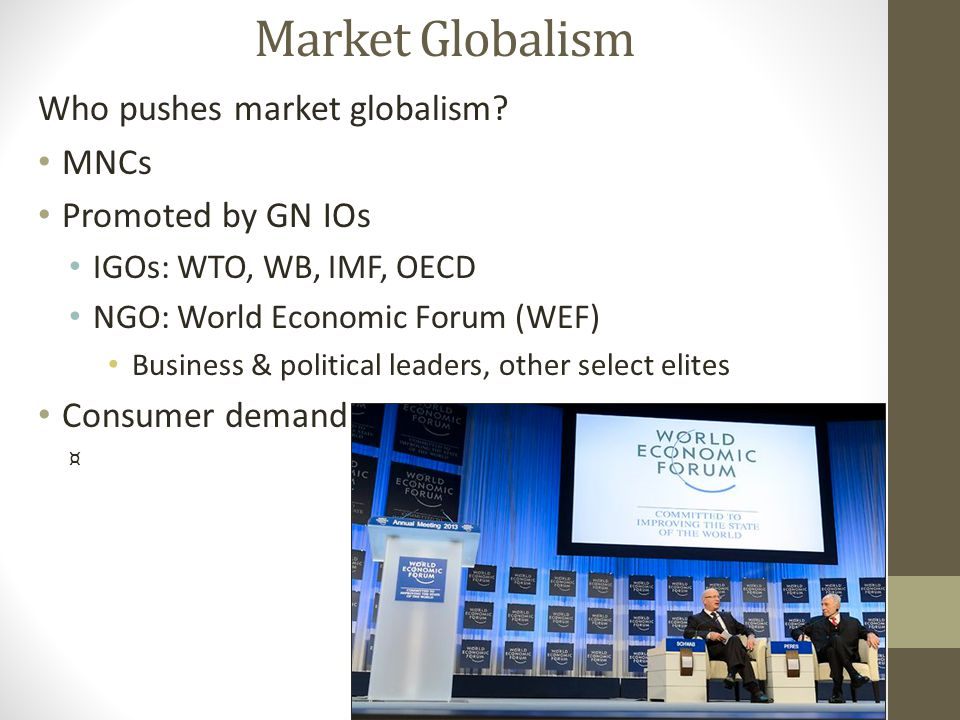 Market Globalism Who pushes market globalism? MNCs Promoted by GN IOs IGOs: WTO, WB, IMF, OECD NGO: World Economic Forum (WEF) Business & political le