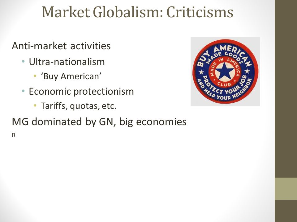 Market Globalism: Criticisms Anti-market activities Ultra-nationalism 'Buy American' Economic protectionism Tariffs, quotas, etc. MG dominated by GN,