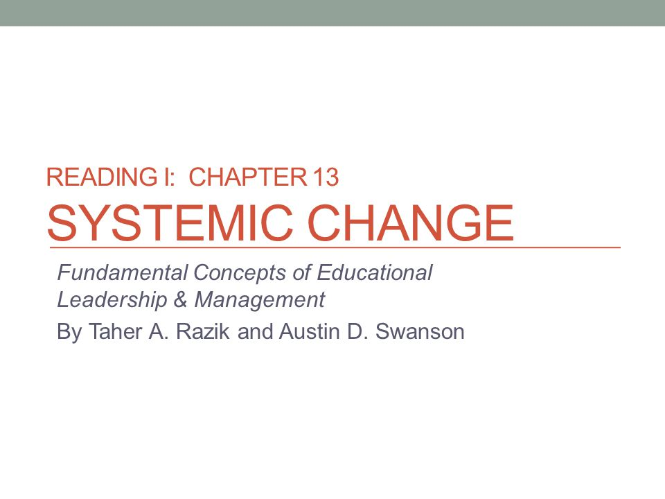 READING I: CHAPTER 13 SYSTEMIC CHANGE Fundamental Concepts of Educational Leadership & Management By Taher A. Razik and Austin D. Swanson