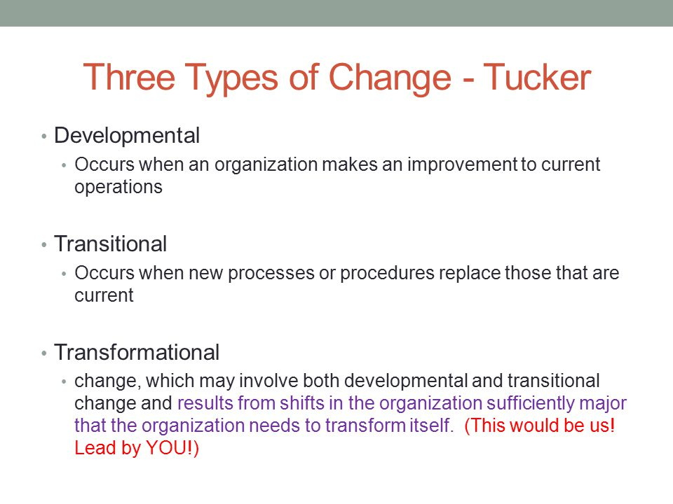 Three Types of Change - Tucker Developmental Occurs when an organization makes an improvement to current operations Transitional Occurs when new proce