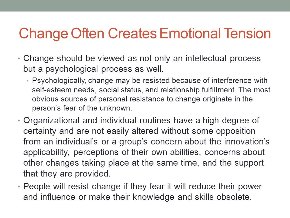 Change Often Creates Emotional Tension Change should be viewed as not only an intellectual process but a psychological process as well. Psychologicall