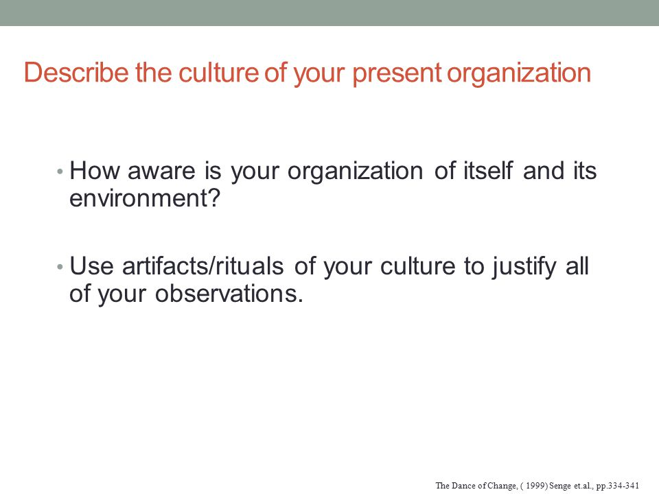 Describe the culture of your present organization How aware is your organization of itself and its environment? Use artifacts/rituals of your culture