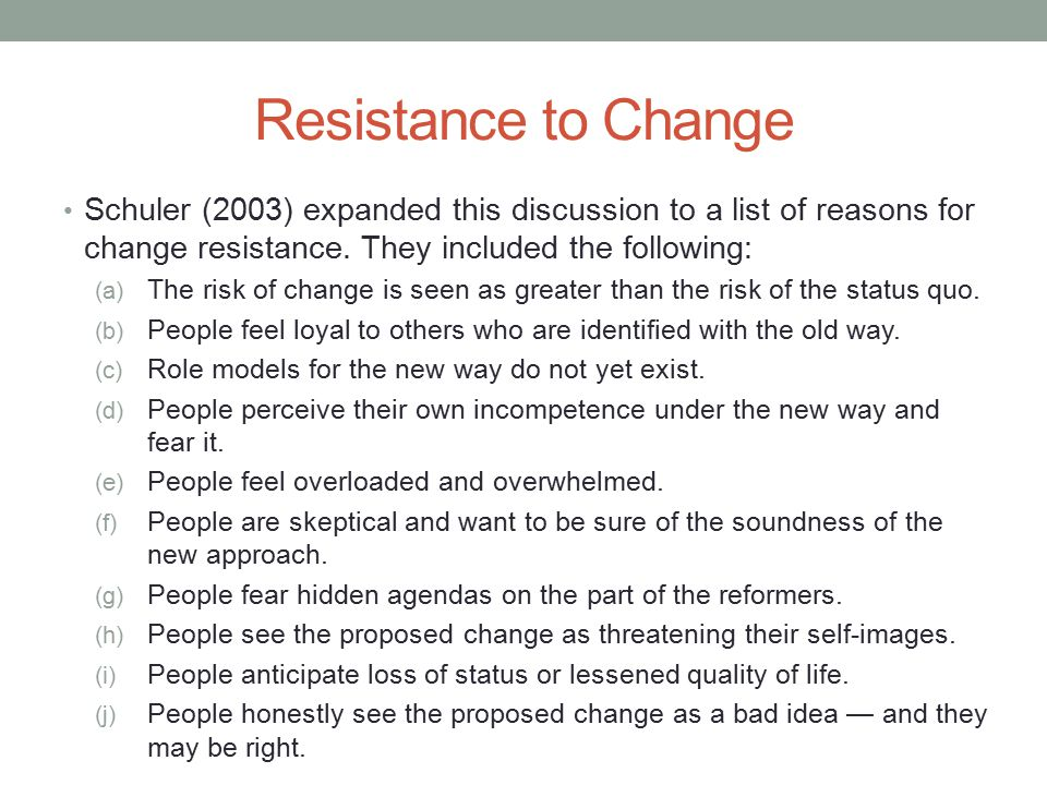 Resistance to Change Schuler (2003) expanded this discussion to a list of reasons for change resistance. They included the following: (a) The risk of