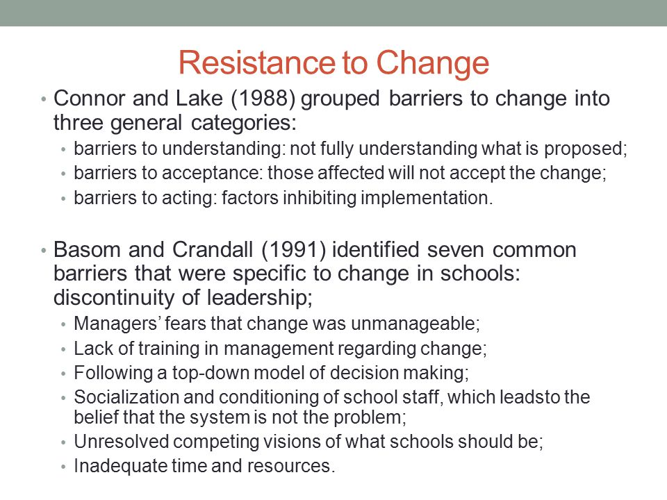 Resistance to Change Connor and Lake (1988) grouped barriers to change into three general categories: barriers to understanding: not fully understandi