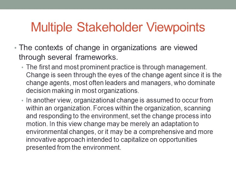 Multiple Stakeholder Viewpoints The contexts of change in organizations are viewed through several frameworks. The first and most prominent practice i