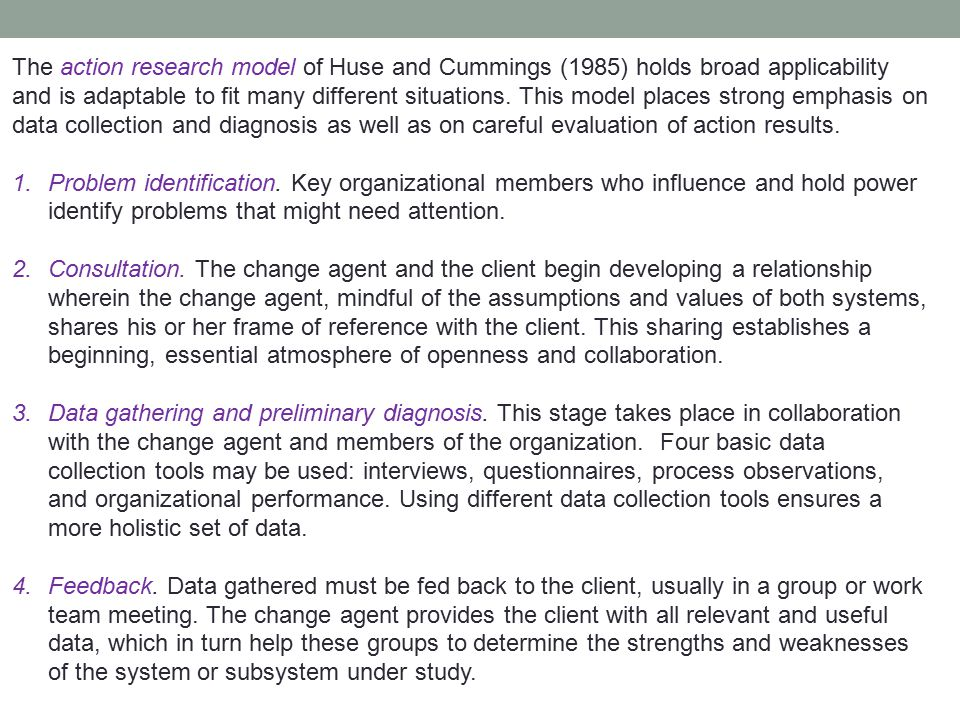 The action research model of Huse and Cummings (1985) holds broad applicability and is adaptable to fit many different situations. This model places s