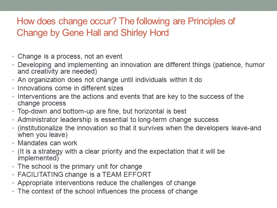 How does change occur? The following are Principles of Change by Gene Hall and Shirley Hord Change is a process, not an event Developing and implement