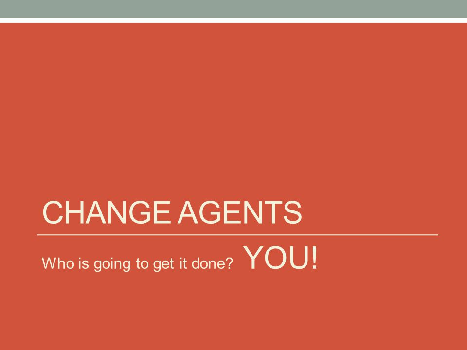CHANGE AGENTS Who is going to get it done? YOU!