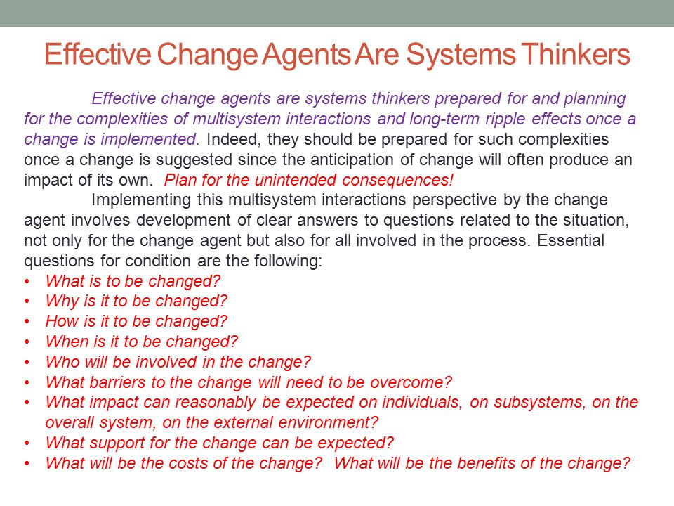 Effective Change Agents Are Systems Thinkers Effective change agents are systems thinkers prepared for and planning for the complexities of multisyste