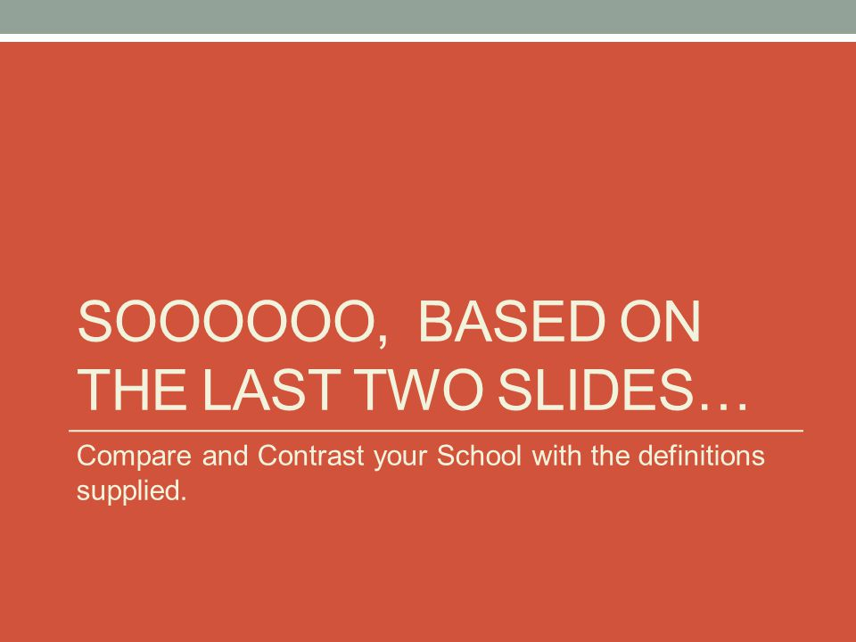 SOOOOOO, BASED ON THE LAST TWO SLIDES… Compare and Contrast your School with the definitions supplied.