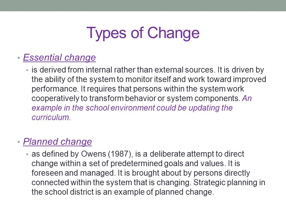 Types of Change Essential change is derived from internal rather than external sources. It is driven by the ability of the system to monitor itself an