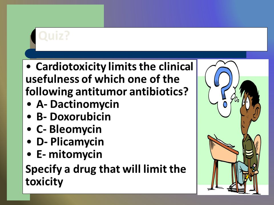 Quiz? Cardiotoxicity limits the clinical usefulness of which one of the following antitumor antibiotics? A- Dactinomycin B- Doxorubicin C- Bleomycin D
