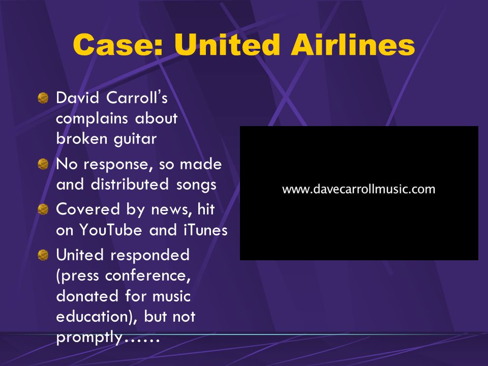 Case: United Airlines David Carroll's complains about broken guitar No response, so made and distributed songs Covered by news, hit on YouTube and iTunes United responded (press conference, donated for music education), but not promptly……