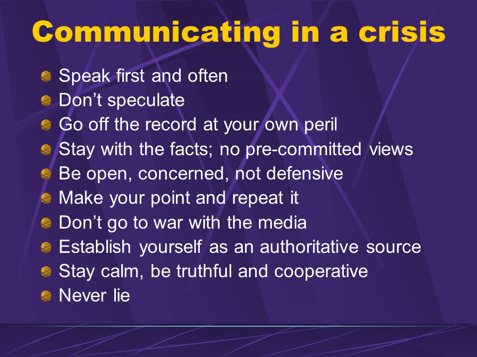 Communicating in a crisis Speak first and often Don't speculate Go off the record at your own peril Stay with the facts; no pre-committed views Be open, concerned, not defensive Make your point and repeat it Don't go to war with the media Establish yourself as an authoritative source Stay calm, be truthful and cooperative Never lie