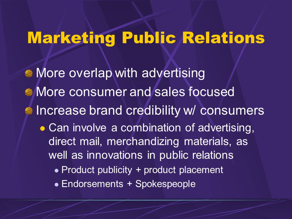 Marketing Public Relations More overlap with advertising More consumer and sales focused Increase brand credibility w/ consumers Can involve a combination of advertising, direct mail, merchandizing materials, as well as innovations in public relations Product publicity + product placement Endorsements + Spokespeople