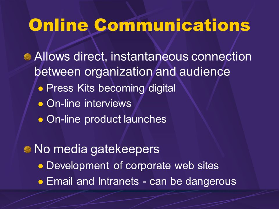 Online Communications Allows direct, instantaneous connection between organization and audience Press Kits becoming digital On-line interviews On-line product launches No media gatekeepers Development of corporate web sites Email and Intranets - can be dangerous