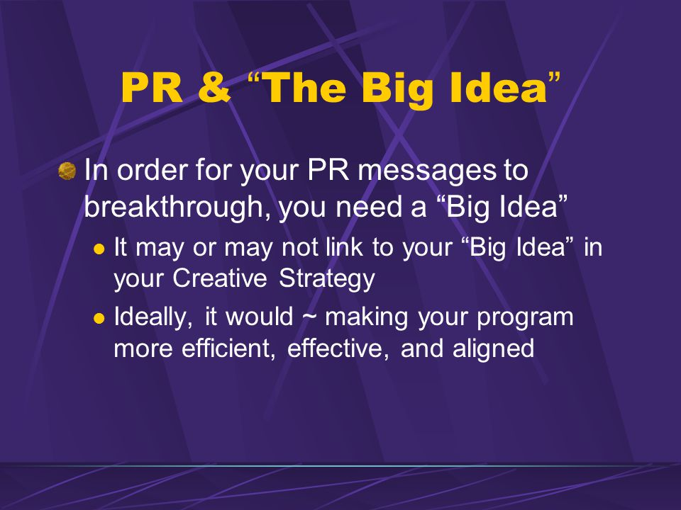 PR & The Big Idea In order for your PR messages to breakthrough, you need a Big Idea It may or may not link to your Big Idea in your Creative Strategy Ideally, it would ~ making your program more efficient, effective, and aligned