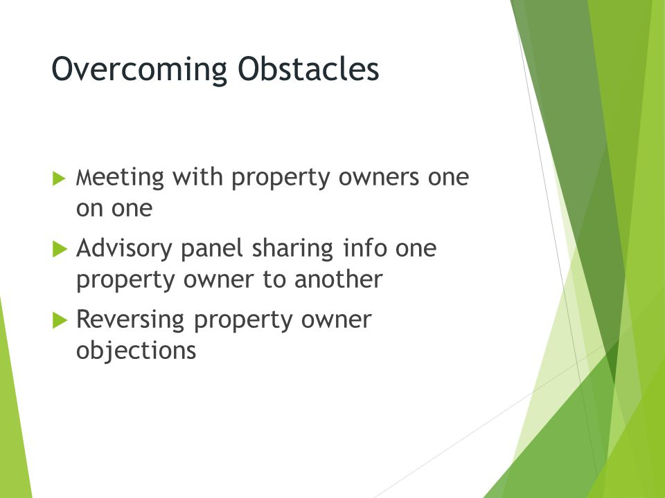 Overcoming Obstacles  M eeting with property owners one on one  Advisory panel sharing info one property owner to another  Reversing property owner objections