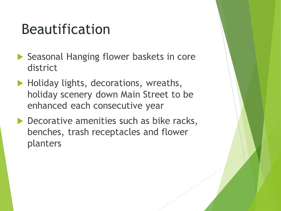 Beautification  Seasonal Hanging flower baskets in core district  Holiday lights, decorations, wreaths, holiday scenery down Main Street to be enhanced each consecutive year  Decorative amenities such as bike racks, benches, trash receptacles and flower planters