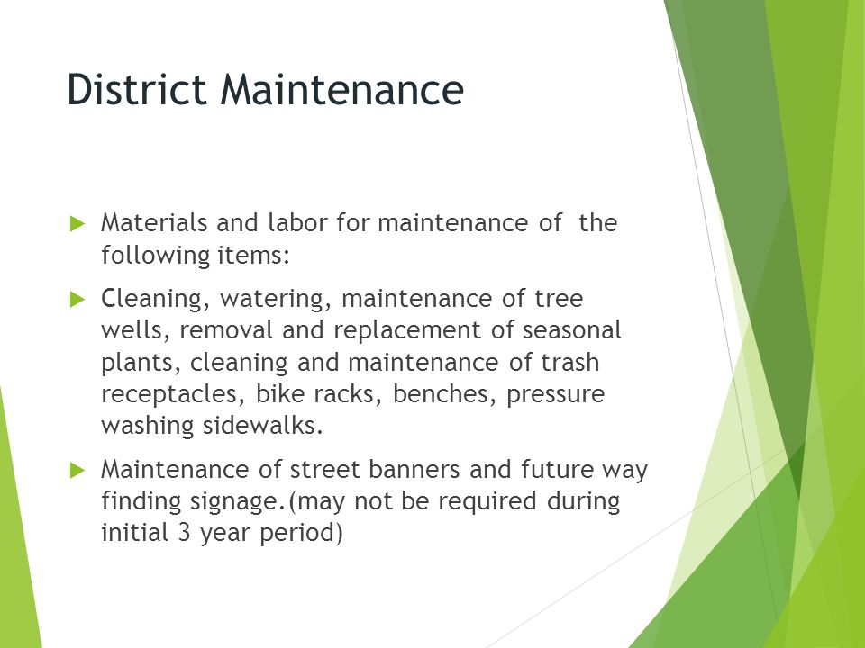 District Maintenance  Materials and labor for maintenance of the following items:  Cleaning, watering, maintenance of tree wells, removal and replacement of seasonal plants, cleaning and maintenance of trash receptacles, bike racks, benches, pressure washing sidewalks.
