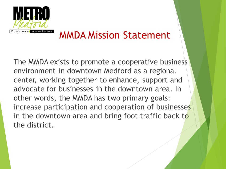 MMDA Mission Statement The MMDA exists to promote a cooperative business environment in downtown Medford as a regional center, working together to enhance, support and advocate for businesses in the downtown area.