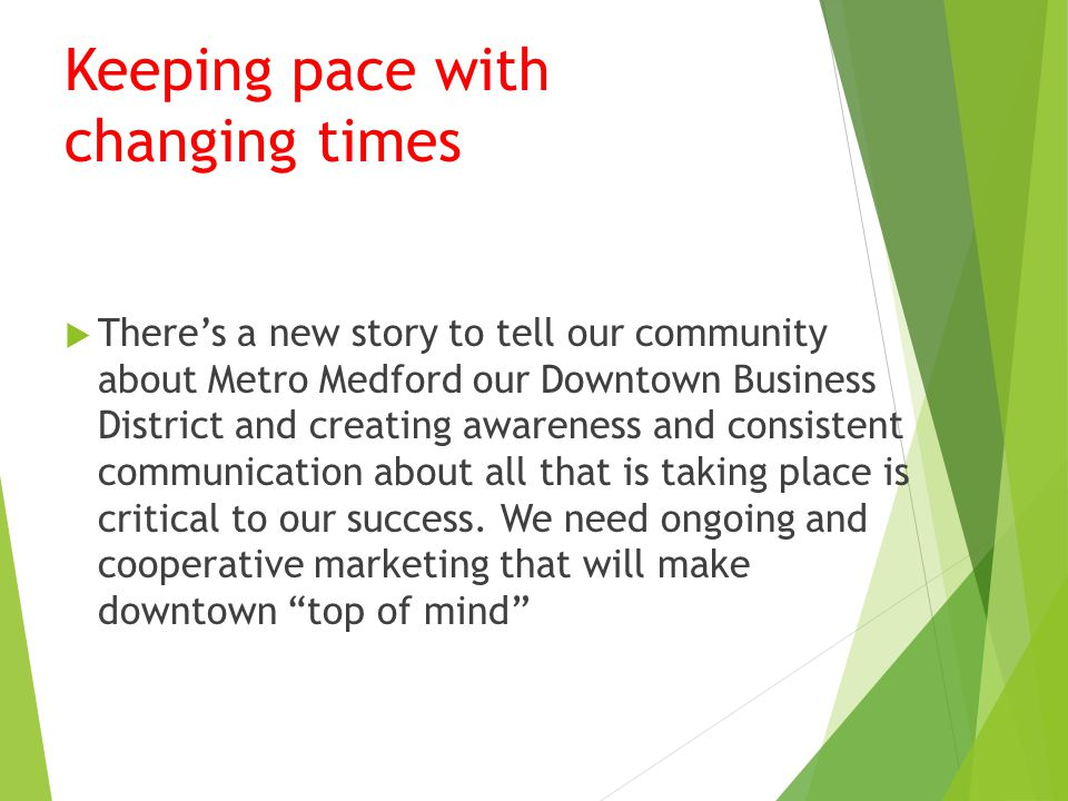 Keeping pace with changing times  There's a new story to tell our community about Metro Medford our Downtown Business District and creating awareness and consistent communication about all that is taking place is critical to our success.