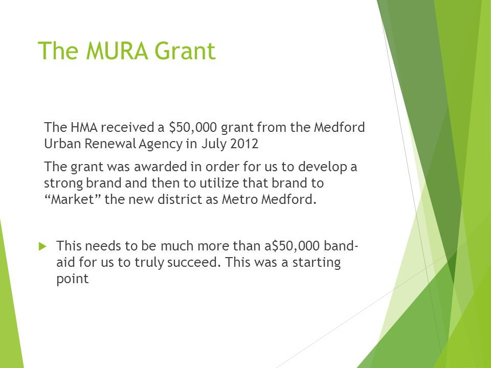The MURA Grant The HMA received a $50,000 grant from the Medford Urban Renewal Agency in July 2012 The grant was awarded in order for us to develop a strong brand and then to utilize that brand to Market the new district as Metro Medford.