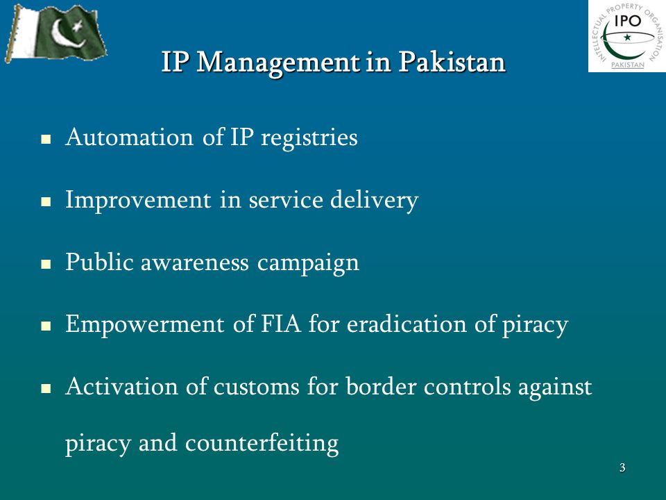 IP Management in Pakistan Automation of IP registries Improvement in service delivery Public awareness campaign Empowerment of FIA for eradication of piracy Activation of customs for border controls against piracy and counterfeiting 3