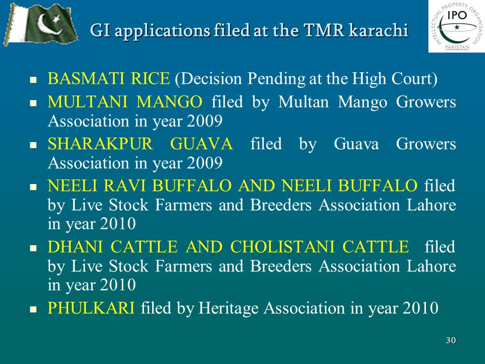 GI applications filed at the TMR karachi BASMATI RICE (Decision Pending at the High Court) MULTANI MANGO filed by Multan Mango Growers Association in year 2009 SHARAKPUR GUAVA filed by Guava Growers Association in year 2009 NEELI RAVI BUFFALO AND NEELI BUFFALO filed by Live Stock Farmers and Breeders Association Lahore in year 2010 DHANI CATTLE AND CHOLISTANI CATTLE filed by Live Stock Farmers and Breeders Association Lahore in year 2010 PHULKARI filed by Heritage Association in year 2010 30